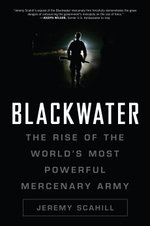 Blackwater: The Rise of the World's Most Powerful Mercenary Army by Jeremy Scahill. Meet BLACKWATER USA, the world's most secretive and powerful mercenary firm. Based in the wilderness of North Carolina, it is the fastest-growing private army on the planet with forces capable of carrying out regime change throughout the world. Blackwater protects the top US officials in Iraq and yet we know almost nothing about the firm's quasi-military operations in Iraq, Afghanistan and inside the US.